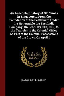 An Anecdotal History of Old Times in Singapore ... from the Foundation of the Settlement Under the Honourable the East India Company, on February 6th, 1819, to the Transfer to the Colonial Office as Part of the Colonial Possessions of the Crown on April 1 by Charles Burton Buckley