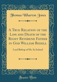 A True Relation of the Life and Death of the Right Reverend Father in God William Bedell by Thomas Wharton Jones image