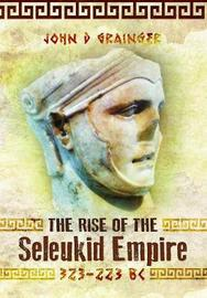 The Rise of the Seleukid Empire (323-223 BC) by Grainger, John D