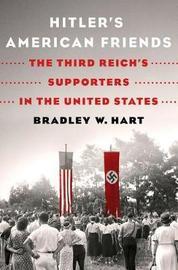 Hitler's American Friends by Bradley W. Hart