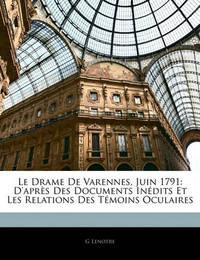 Le Drame de Varennes, Juin 1791: D'Aprs Des Documents Indits Et Les Relations Des Tmoins Oculaires by G Lenotre