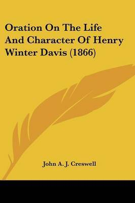 Oration On The Life And Character Of Henry Winter Davis (1866) by John A J Creswell