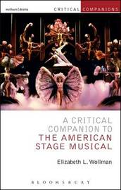 A Critical Companion to the American Stage Musical by Elizabeth L. Wollman