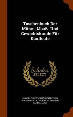 Taschenbuch Der Munz-, Maass- Und Gewichtskunde Fur Kaufleute by Johann Christian Nelkenbrecher