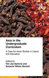 Asia in the Undergraduate Curriculum: A Case for Asian Studies in Liberal Arts Education by Van Jay Symons