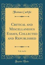 Critical and Miscellaneous Essays, Collected and Republished, Vol. 4 of 4 (Classic Reprint) by Thomas Carlyle
