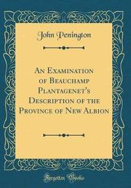 An Examination of Beauchamp Plantagenet's Description of the Province of New Albion (Classic Reprint) by John Penington image