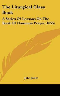 The Liturgical Class Book: A Series Of Lessons On The Book Of Common Prayer (1855) by John Jones