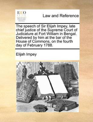The Speech of Sir Elijah Impey, Late Chief Justice of the Supreme Court of Judicature at Fort William in Bengal. Delivered by Him at the Bar of the House of Commons, on the Fourth Day of February 1788 by Elijah Impey