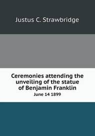 Ceremonies Attending the Unveiling of the Statue of Benjamin Franklin June 14 1899 by Justus C. Strawbridge