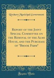 "Report of the Joint Special Committee on the Removal of the Alms House, and the Purchase of ""Brook Farm"" (Classic Reprint) by Roxbury Municipal Government image"