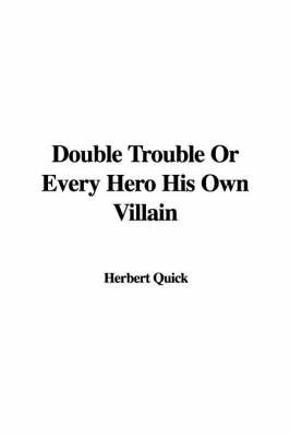 Double Trouble or Every Hero His Own Villain by Herbert Quick