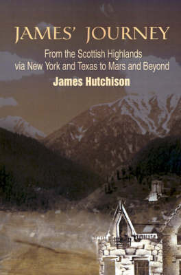 James' Journey: From the Scottish Highlands Via New York and Texas to Mars and Beyond by James Hutchison