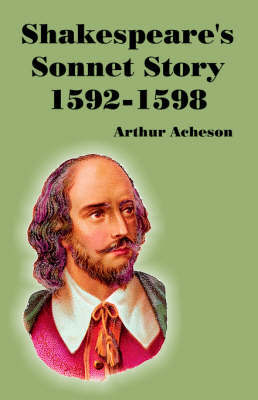 Shakespeare's Sonnet Story 1592-1598 by Arthur Acheson