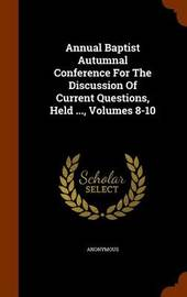 Annual Baptist Autumnal Conference for the Discussion of Current Questions, Held ..., Volumes 8-10 by * Anonymous image