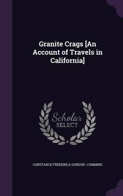 Granite Crags [An Account of Travels in California] by Constance Frederica Gordon Cumming