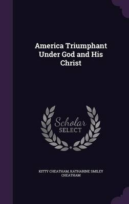 America Triumphant Under God and His Christ by Kitty Cheatham image