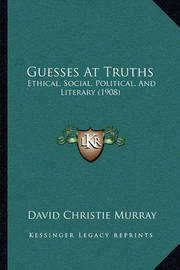 Guesses at Truths: Ethical, Social, Political, and Literary (1908) by David Christie Murray