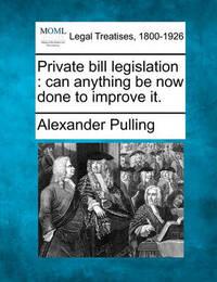 Private Bill Legislation by Alexander Pulling
