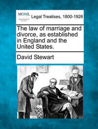 The Law of Marriage and Divorce, as Established in England and the United States. by David Stewart