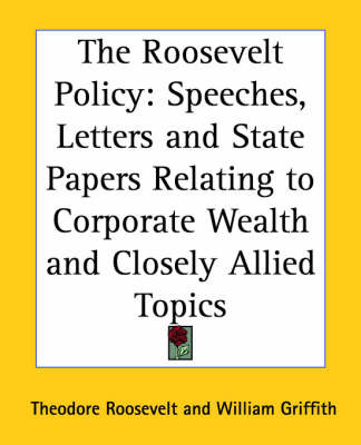 The Roosevelt Policy: Speeches, Letters and State Papers Relating to Corporate Wealth and Closely Allied Topics by Theodore Roosevelt image
