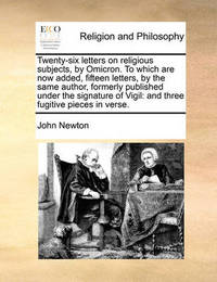 Twenty-Six Letters on Religious Subjects, by Omicron. to Which Are Now Added, Fifteen Letters, by the Same Author, Formerly Published Under the Signature of Vigil by John Newton