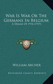War Is War or the Germans in Belgium: A Drama of 1914 (1919) by William Archer