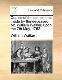 Copies of the Settlements Made by the Deceased Mr. William Walker, Upon the 7th May, 1752. by William Walker