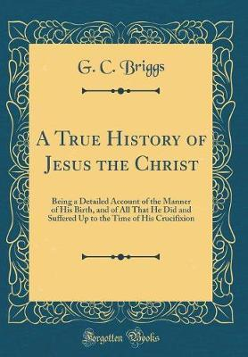 A True History of Jesus the Christ by G C Briggs
