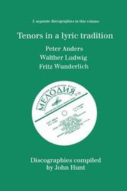 Tenors in a Lyric Tradition: 3 Discographies Peter Anders, Walther Ludwig, Fritz Wunderlich by John Hunt