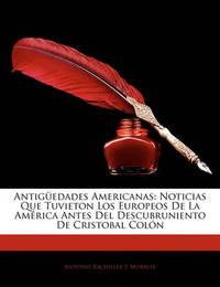 Antigedades Americanas: Noticias Que Tuvieton Los Europeos de La Amrica Antes del Descubruniento de Cristobal Coln by Antonio Bachiller y Morales image