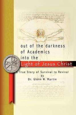Out of the Darkness of Academics into the Light of Jesus Christ- by Glenn W Martin