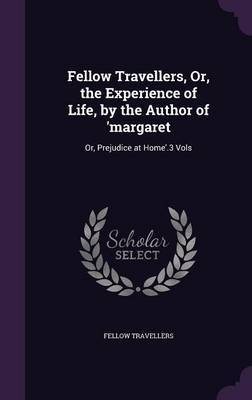 Fellow Travellers, Or, the Experience of Life, by the Author of 'Margaret by Fellow Travellers