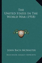 The United States in the World War (1918) by John Bach McMaster
