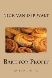 Bake for Profit - Start a Home Business by Nick Van Der Walt