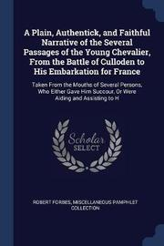 A Plain, Authentick, and Faithful Narrative of the Several Passages of the Young Chevalier, from the Battle of Culloden to His Embarkation for France by Robert Forbes