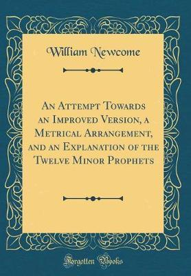 An Attempt Towards an Improved Version, a Metrical Arrangement, and an Explanation of the Twelve Minor Prophets (Classic Reprint) by William Newcome