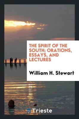The Spirit of the South; Orations, Essays, and Lectures by William H Stewart