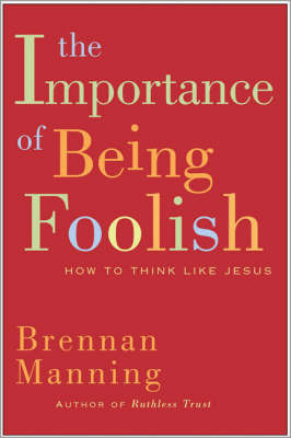 The Importance Of Being Foolish by Brennan Manning