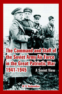 The Command and Staff of the Soviet Army Air Force in the Great Patriotic War 1941-1945 by M. N. Kozhevnikov