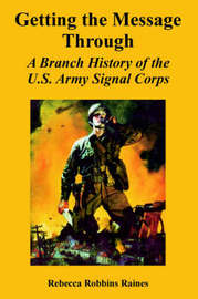 Getting the Message Through: A Branch History of the U.S. Army Signal Corps by Rebecca, Robbins Raines image