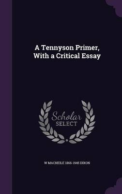 A Tennyson Primer, with a Critical Essay by W Macneile 1866-1945 Dixon