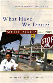 What Have We Done: South Africa Since 1989 by Helena Pohlandt-McCormick