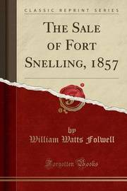 The Sale of Fort Snelling, 1857 (Classic Reprint) by William Watts Folwell