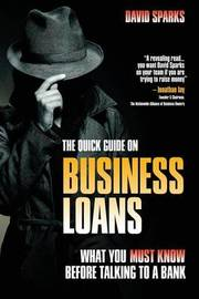 The Quick Guide on Business Loans - What You Must Know Before Talking to a Bank by David Sparks
