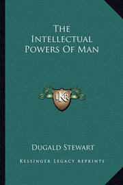 The Intellectual Powers of Man by Dugald Stewart