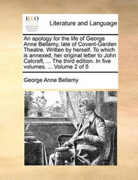 An Apology for the Life of George Anne Bellamy, Late of Covent-Garden Theatre. Written by Herself. to Which Is Annexed, Her Original Letter to John Calcraft, ... the Third Edition. in Five Volumes. ... Volume 2 of 5 by George Anne Bellamy