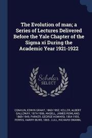 The Evolution of Man; A Series of Lectures Delivered Before the Yale Chapter of the SIGMA XI During the Academic Year 1921-1922 by Edwin Grant Conklin