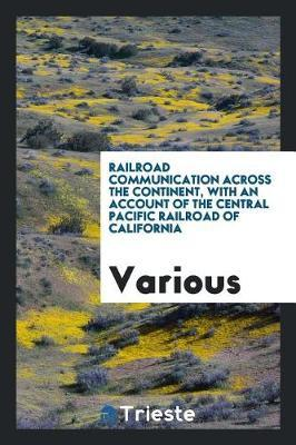 Railroad Communication Across the Continent, with an Account of the Central Pacific Railroad of California by Various ~