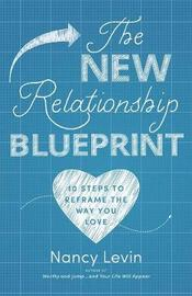 The New Relationship Blueprint: 10 Steps To Reframe The Way You Love by Nancy Levin